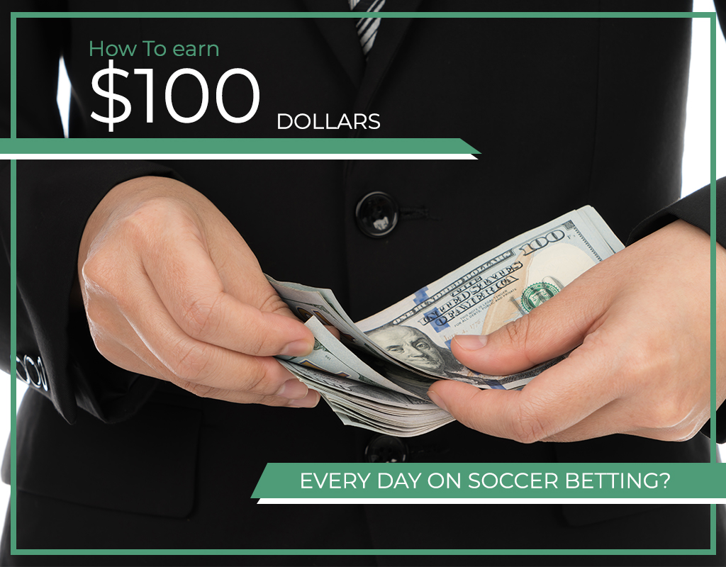 How to earn $100 dollars every day on soccer betting?
